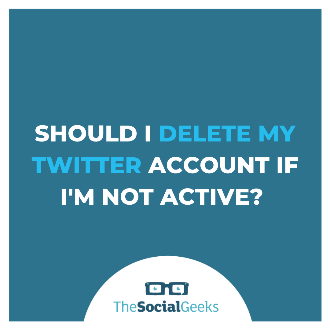 Should I delete my Twitter account if I'm not active?